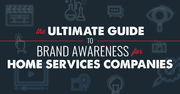 The Ultimate Guide to Brand Awareness for Home Services Companies